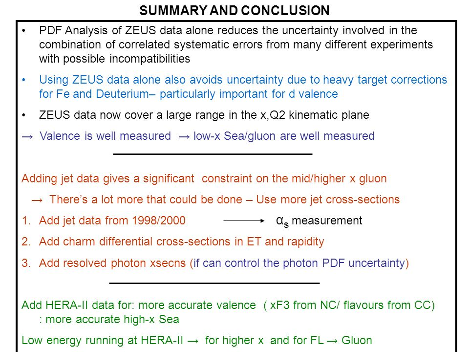 SUMMARY AND CONCLUSION PDF Analysis of ZEUS data alone reduces the uncertainty involved in the combination of correlated systematic errors from many different experiments with possible incompatibilities Using ZEUS data alone also avoids uncertainty due to heavy target corrections for Fe and Deuterium– particularly important for d valence ZEUS data now cover a large range in the x,Q2 kinematic plane → Valence is well measured → low-x Sea/gluon are well measured Adding jet data gives a significant constraint on the mid/higher x gluon → There's a lot more that could be done – Use more jet cross-sections 1.Add jet data from 1998/ Add charm differential cross-sections in ET and rapidity 3.Add resolved photon xsecns (if can control the photon PDF uncertainty) Add HERA-II data for: more accurate valence ( xF3 from NC/ flavours from CC) : more accurate high-x Sea Low energy running at HERA-II → for higher x and for FL → Gluon α s measurement