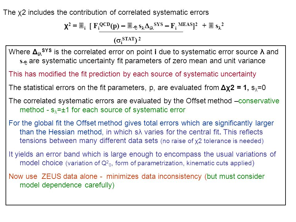 The χ2 includes the contribution of correlated systematic errors χ 2 = 3 i [ F i QCD (p) – 3 8 s  i SYS – F i MEAS ] s 2 (  i STAT ) 2 Where Δ iλ SYS is the correlated error on point i due to systematic error source λ and s 8 are systematic uncertainty fit parameters of zero mean and unit variance This has modified the fit prediction by each source of systematic uncertainty The statistical errors on the fit parameters, p, are evaluated from Δχ2 = 1, s λ =0 The correlated systematic errors are evaluated by the Offset method –conservative method - s λ =±1 for each source of systematic error For the global fit the Offset method gives total errors which are significantly larger than the Hessian method, in which sλ varies for the central fit.