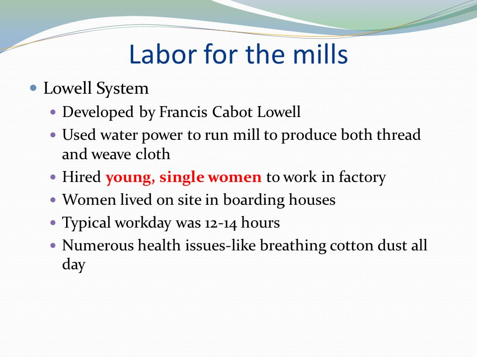 Labor for the mills Lowell System Developed by Francis Cabot Lowell Used water power to run mill to produce both thread and weave cloth Hired young, single women to work in factory Women lived on site in boarding houses Typical workday was hours Numerous health issues-like breathing cotton dust all day