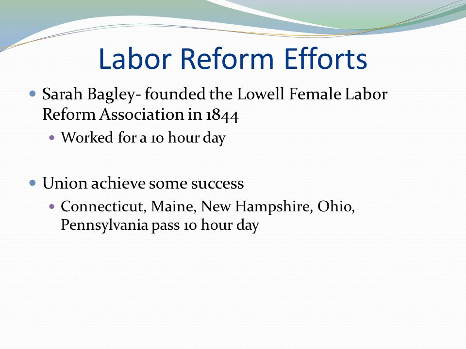 Labor Reform Efforts Sarah Bagley- founded the Lowell Female Labor Reform Association in 1844 Worked for a 10 hour day Union achieve some success Connecticut, Maine, New Hampshire, Ohio, Pennsylvania pass 10 hour day