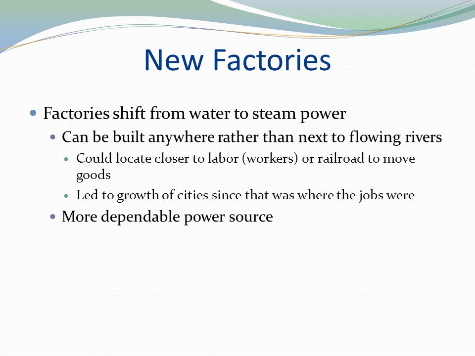 New Factories Factories shift from water to steam power Can be built anywhere rather than next to flowing rivers Could locate closer to labor (workers) or railroad to move goods Led to growth of cities since that was where the jobs were More dependable power source