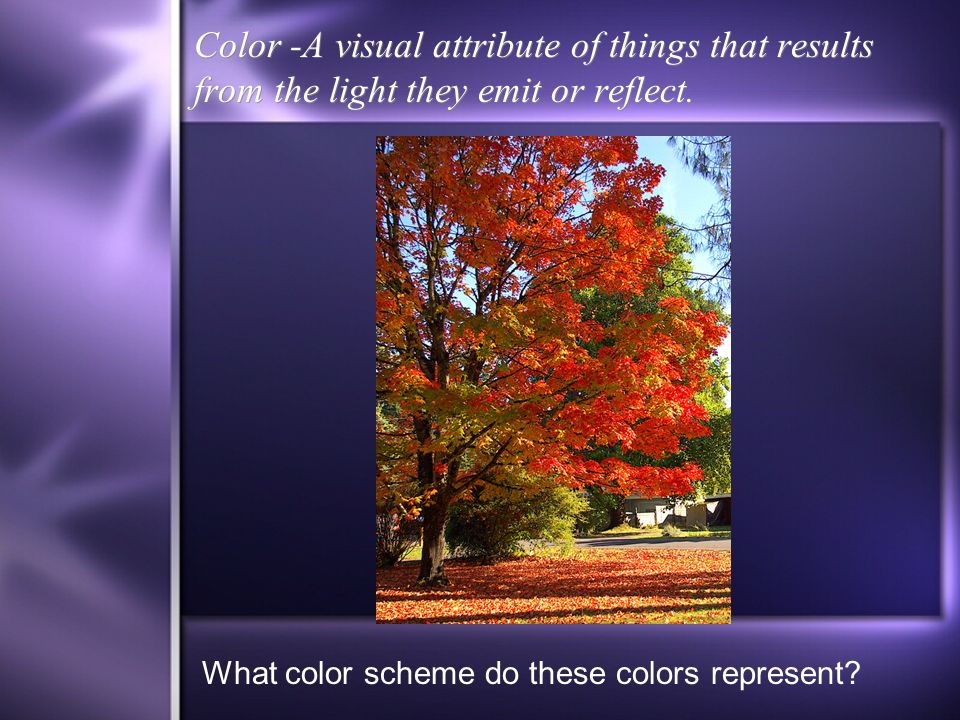 Color -A visual attribute of things that results from the light they emit or reflect.
