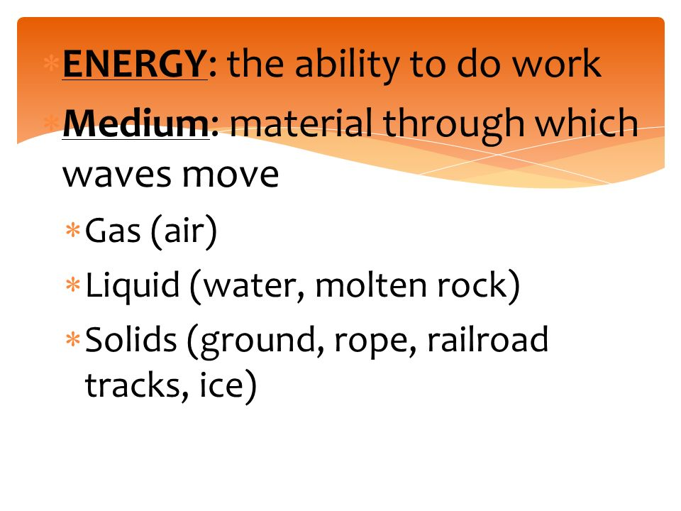  ENERGY: the ability to do work  Medium: material through which waves move  Gas (air)  Liquid (water, molten rock)  Solids (ground, rope, railroad tracks, ice)