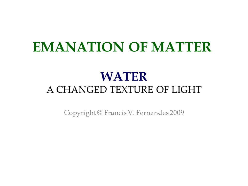 EMANATION OF MATTER WATER A CHANGED TEXTURE OF LIGHT Copyright © Francis V. Fernandes 2009