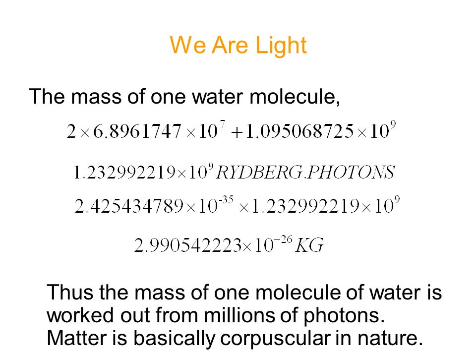 We Are Light The mass of one water molecule, Thus the mass of one molecule of water is worked out from millions of photons.