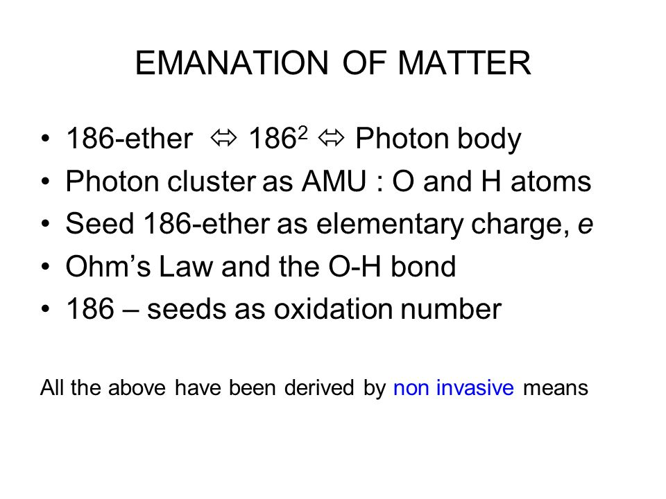 EMANATION OF MATTER 186-ether  186 2  Photon body Photon cluster as AMU : O and H atoms Seed 186-ether as elementary charge, e Ohm's Law and the O-H bond 186 – seeds as oxidation number All the above have been derived by non invasive means