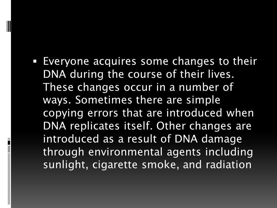  Everyone acquires some changes to their DNA during the course of their lives.