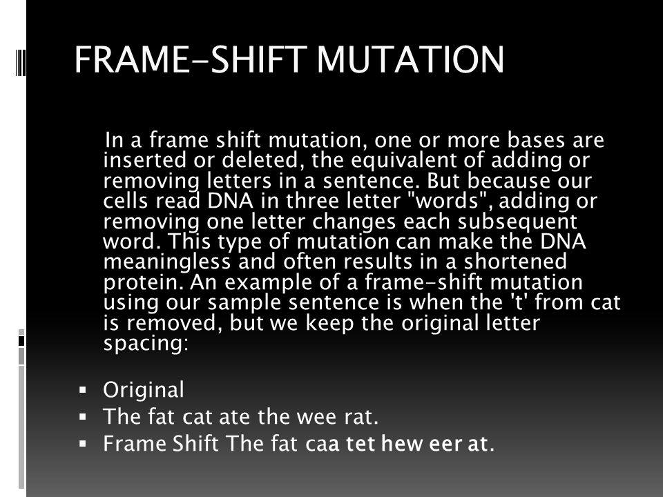 FRAME-SHIFT MUTATION In a frame shift mutation, one or more bases are inserted or deleted, the equivalent of adding or removing letters in a sentence.