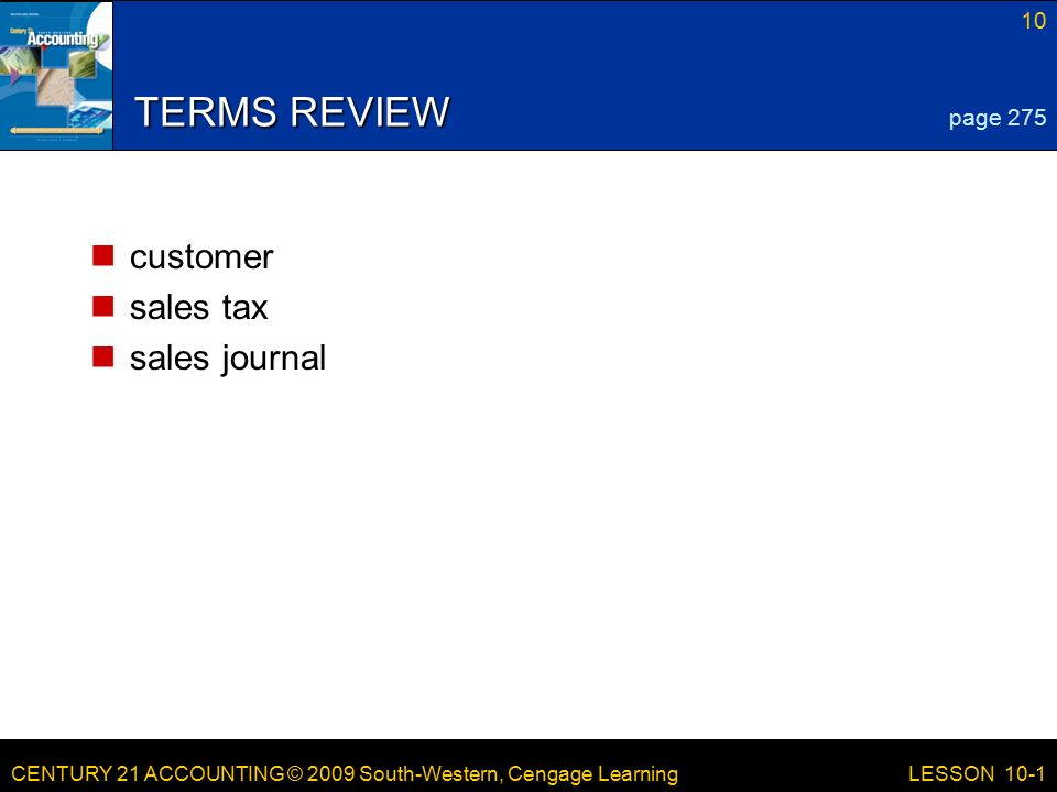 CENTURY 21 ACCOUNTING © 2009 South-Western, Cengage Learning 10 LESSON 10-1 TERMS REVIEW customer sales tax sales journal page 275