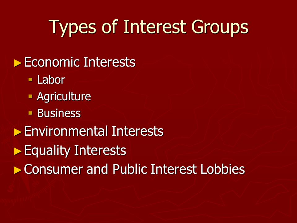 Types of Interest Groups ► Economic Interests  Labor  Agriculture  Business ► Environmental Interests ► Equality Interests ► Consumer and Public Interest Lobbies