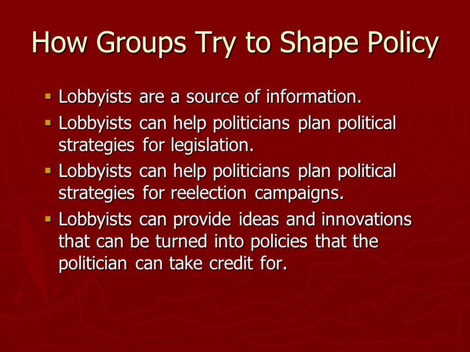 How Groups Try to Shape Policy  Lobbyists are a source of information.