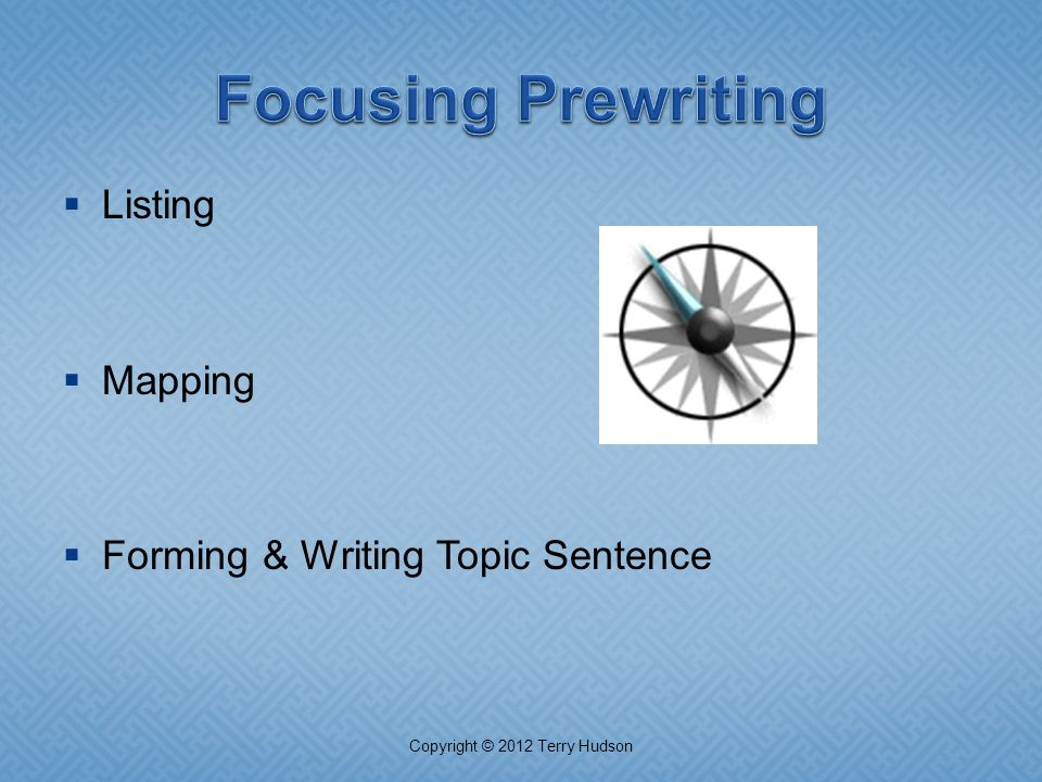  Listing  Mapping  Forming & Writing Topic Sentence Copyright © 2012 Terry Hudson