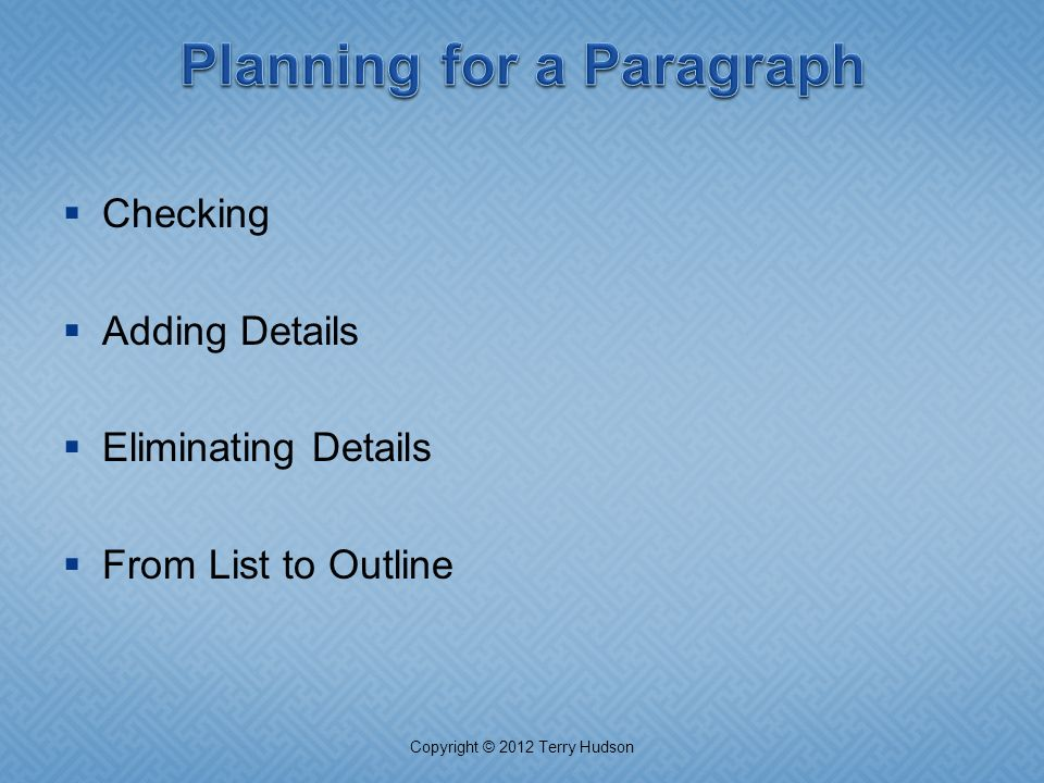  Checking  Adding Details  Eliminating Details  From List to Outline Copyright © 2012 Terry Hudson