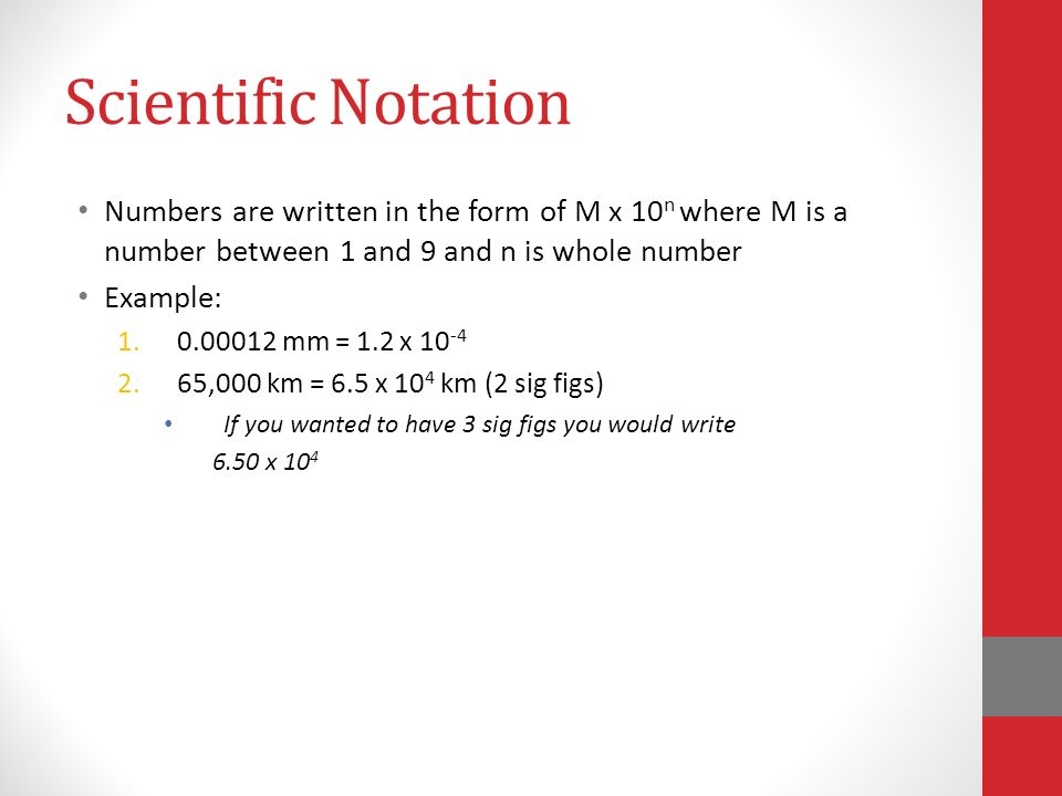 Scientific Notation Numbers are written in the form of M x 10 n where M is a number between 1 and 9 and n is whole number Example: mm = 1.2 x ,000 km = 6.5 x 10 4 km (2 sig figs) If you wanted to have 3 sig figs you would write 6.50 x 10 4