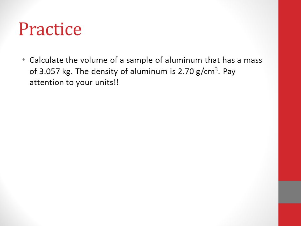 Practice Calculate the volume of a sample of aluminum that has a mass of kg.