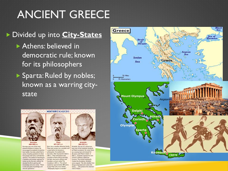 ANCIENT GREECE  Divided up into City-States  Athens: believed in democratic rule; known for its philosophers  Sparta: Ruled by nobles; known as a warring city- state