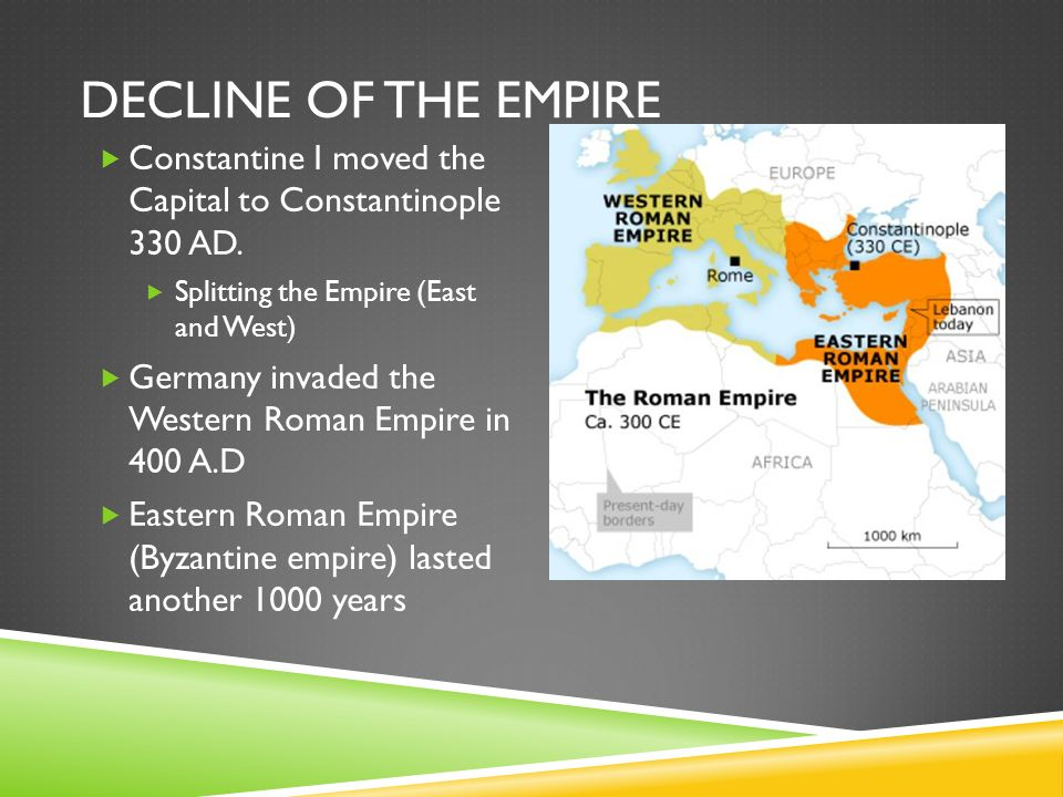 DECLINE OF THE EMPIRE  Constantine I moved the Capital to Constantinople 330 AD.