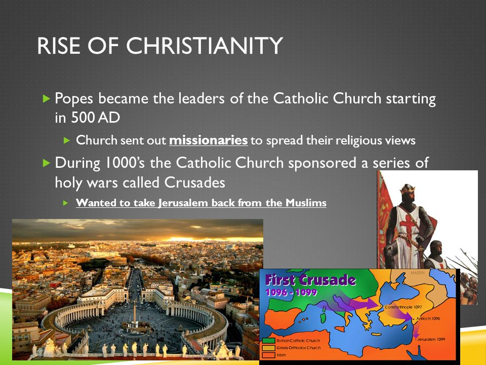 RISE OF CHRISTIANITY  Popes became the leaders of the Catholic Church starting in 500 AD  Church sent out missionaries to spread their religious views  During 1000's the Catholic Church sponsored a series of holy wars called Crusades  Wanted to take Jerusalem back from the Muslims