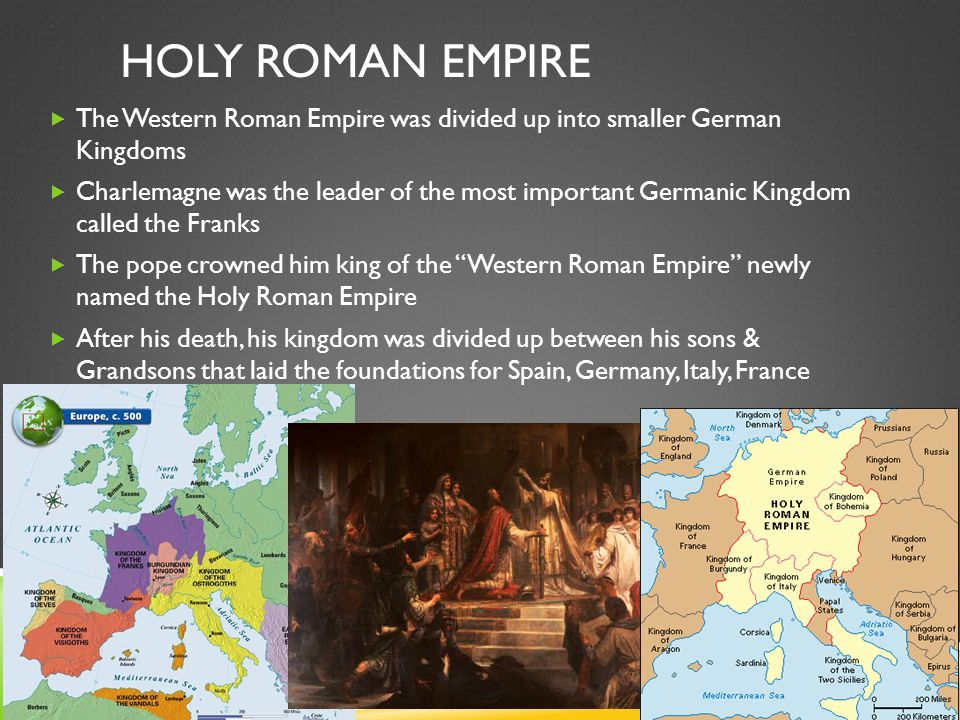 HOLY ROMAN EMPIRE  The Western Roman Empire was divided up into smaller German Kingdoms  Charlemagne was the leader of the most important Germanic Kingdom called the Franks  The pope crowned him king of the Western Roman Empire newly named the Holy Roman Empire  After his death, his kingdom was divided up between his sons & Grandsons that laid the foundations for Spain, Germany, Italy, France