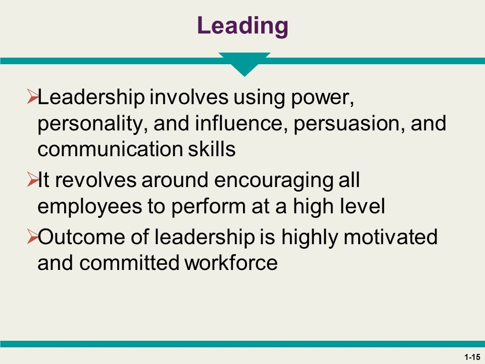 1-15 Leading  Leadership involves using power, personality, and influence, persuasion, and communication skills  It revolves around encouraging all employees to perform at a high level  Outcome of leadership is highly motivated and committed workforce
