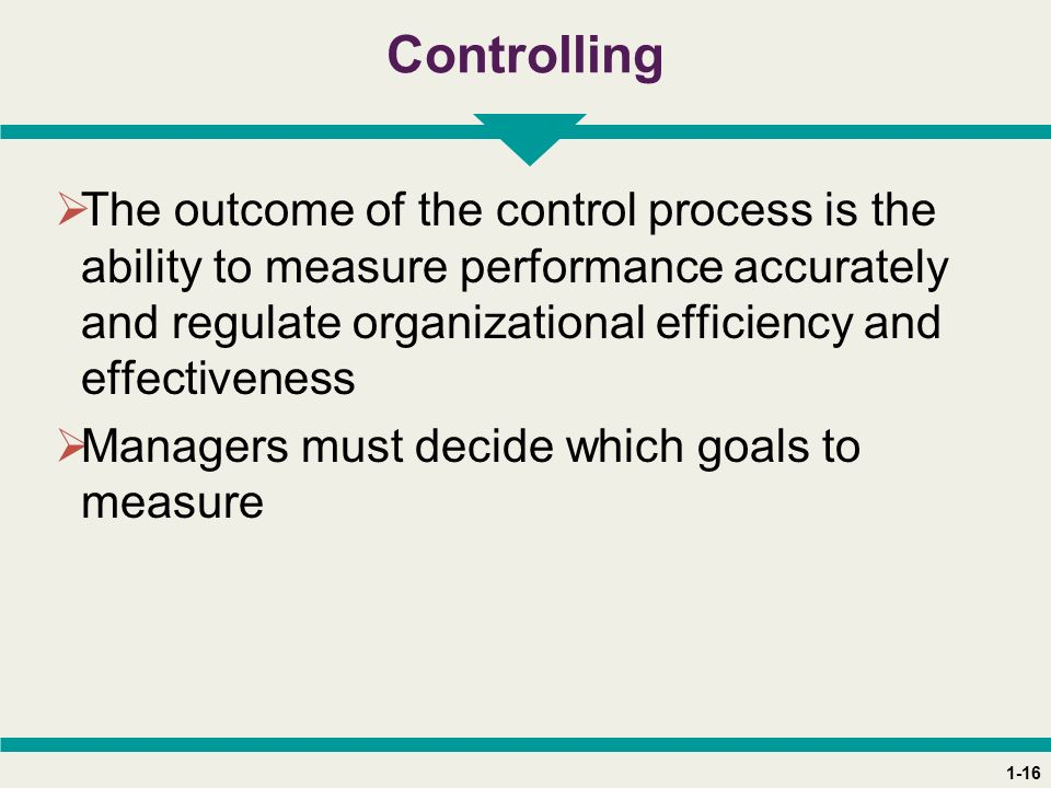 1-16 Controlling  The outcome of the control process is the ability to measure performance accurately and regulate organizational efficiency and effectiveness  Managers must decide which goals to measure