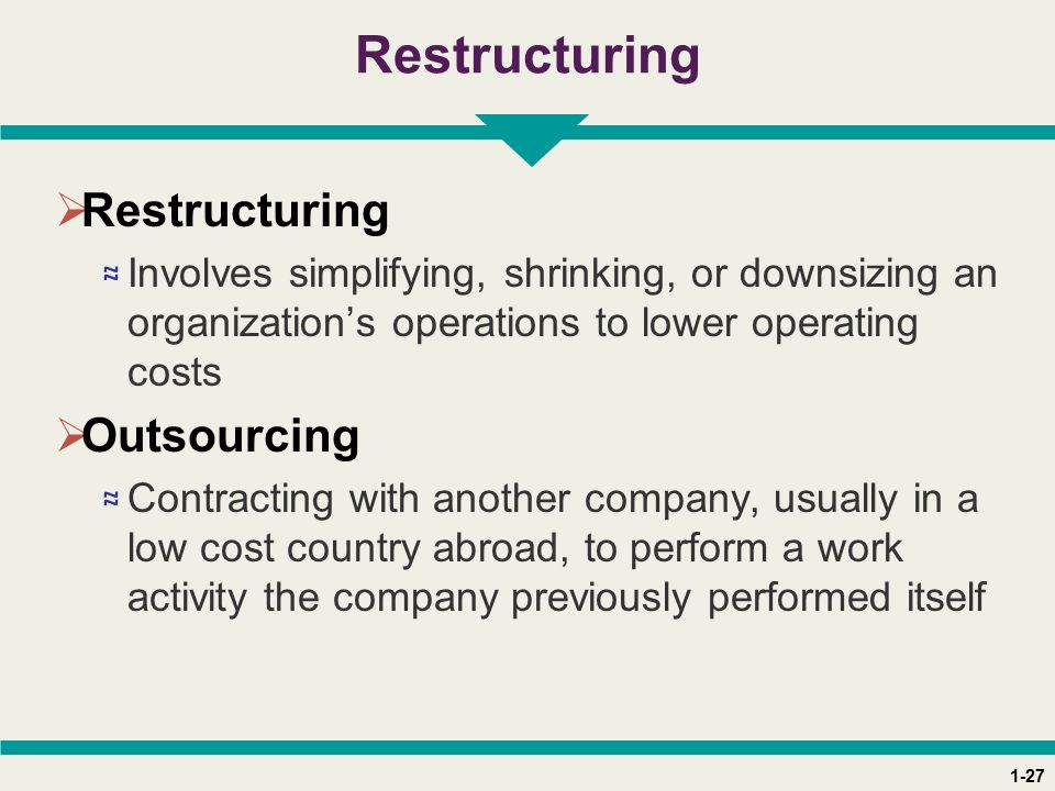 1-27 Restructuring  Restructuring ≈ Involves simplifying, shrinking, or downsizing an organization's operations to lower operating costs  Outsourcing ≈ Contracting with another company, usually in a low cost country abroad, to perform a work activity the company previously performed itself