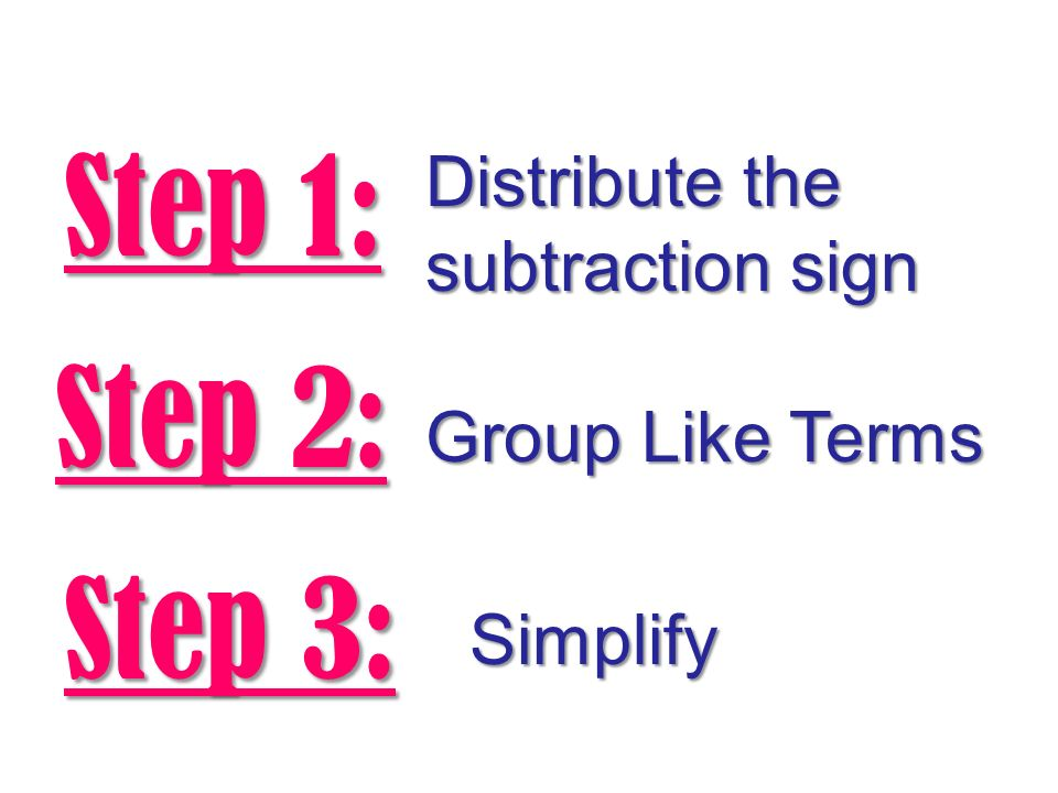 Step 2: Group Like Terms Step 3: Simplify Step 1: Distribute the subtraction sign