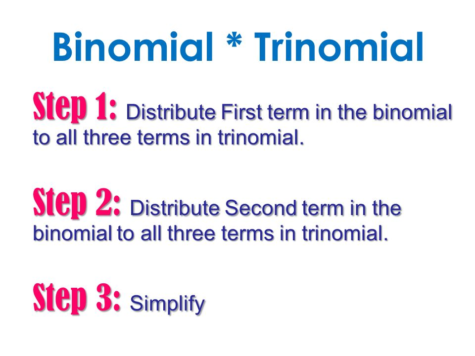 Binomial * Trinomial Step 1: Distribute First term in the binomial to all three terms in trinomial.