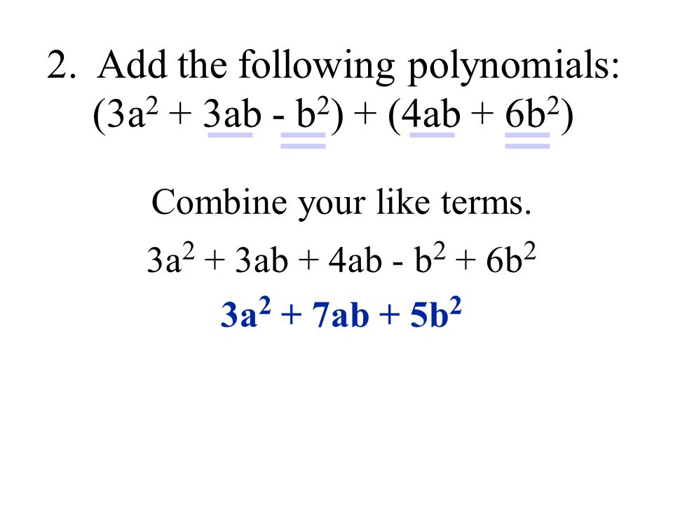 Combine your like terms. 3a 2 + 3ab + 4ab - b 2 + 6b 2 3a 2 + 7ab + 5b 2 2.