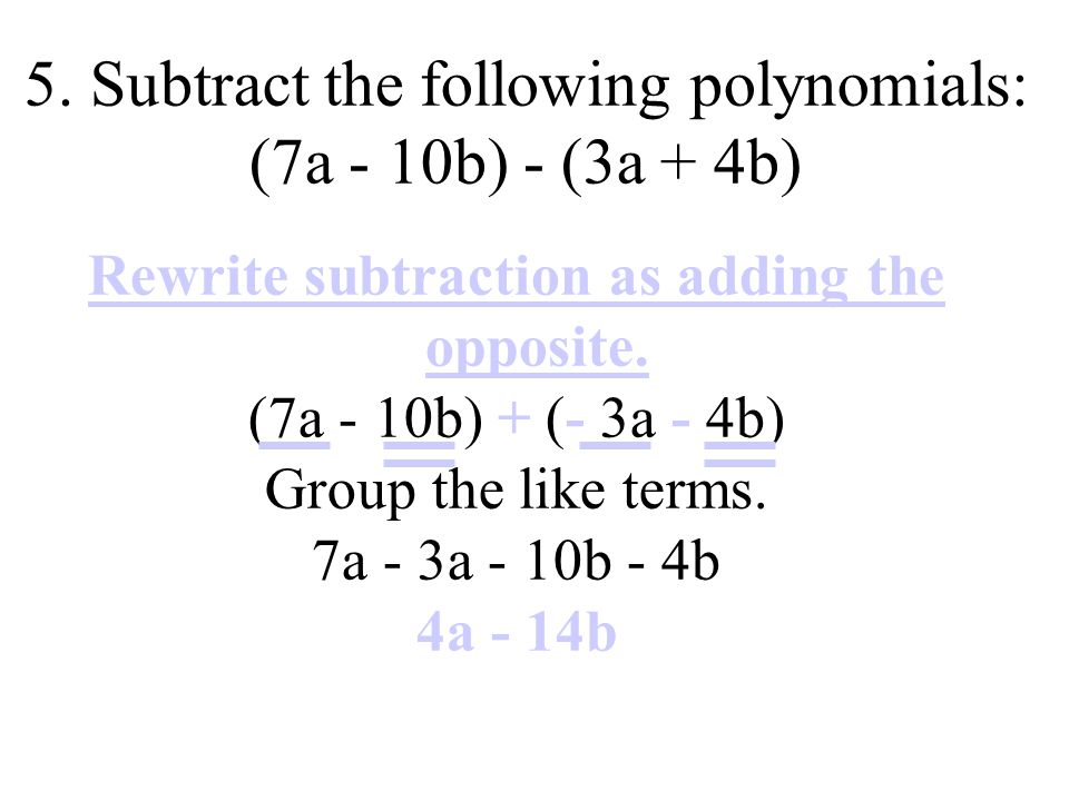 Rewrite subtraction as adding the opposite. (7a - 10b) + (- 3a - 4b) Group the like terms.