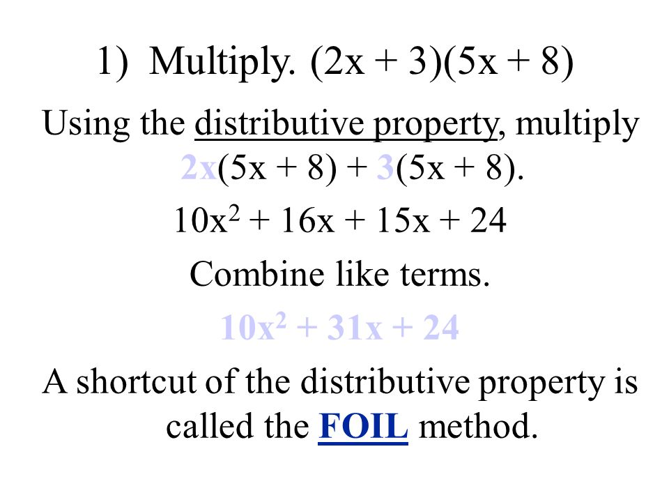 1) Multiply. (2x + 3)(5x + 8) Using the distributive property, multiply 2x(5x + 8) + 3(5x + 8).