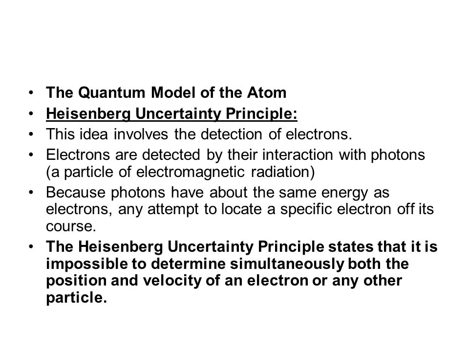 The Quantum Model of the Atom Heisenberg Uncertainty Principle: This idea involves the detection of electrons.