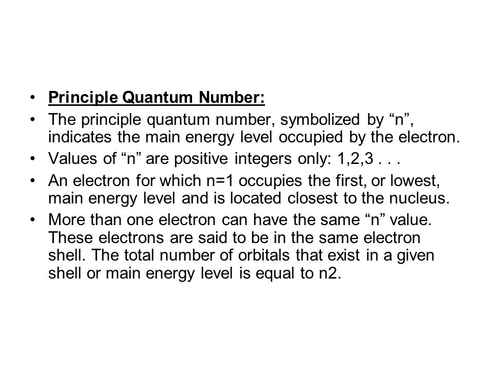 Principle Quantum Number: The principle quantum number, symbolized by n , indicates the main energy level occupied by the electron.