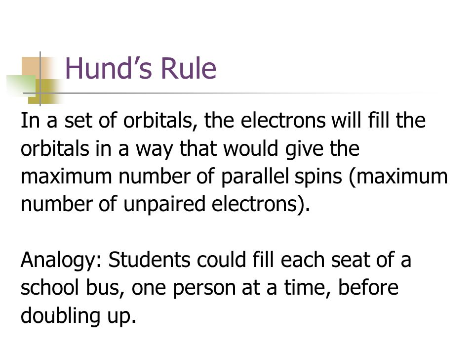 Hund's Rule In a set of orbitals, the electrons will fill the orbitals in a way that would give the maximum number of parallel spins (maximum number of unpaired electrons).