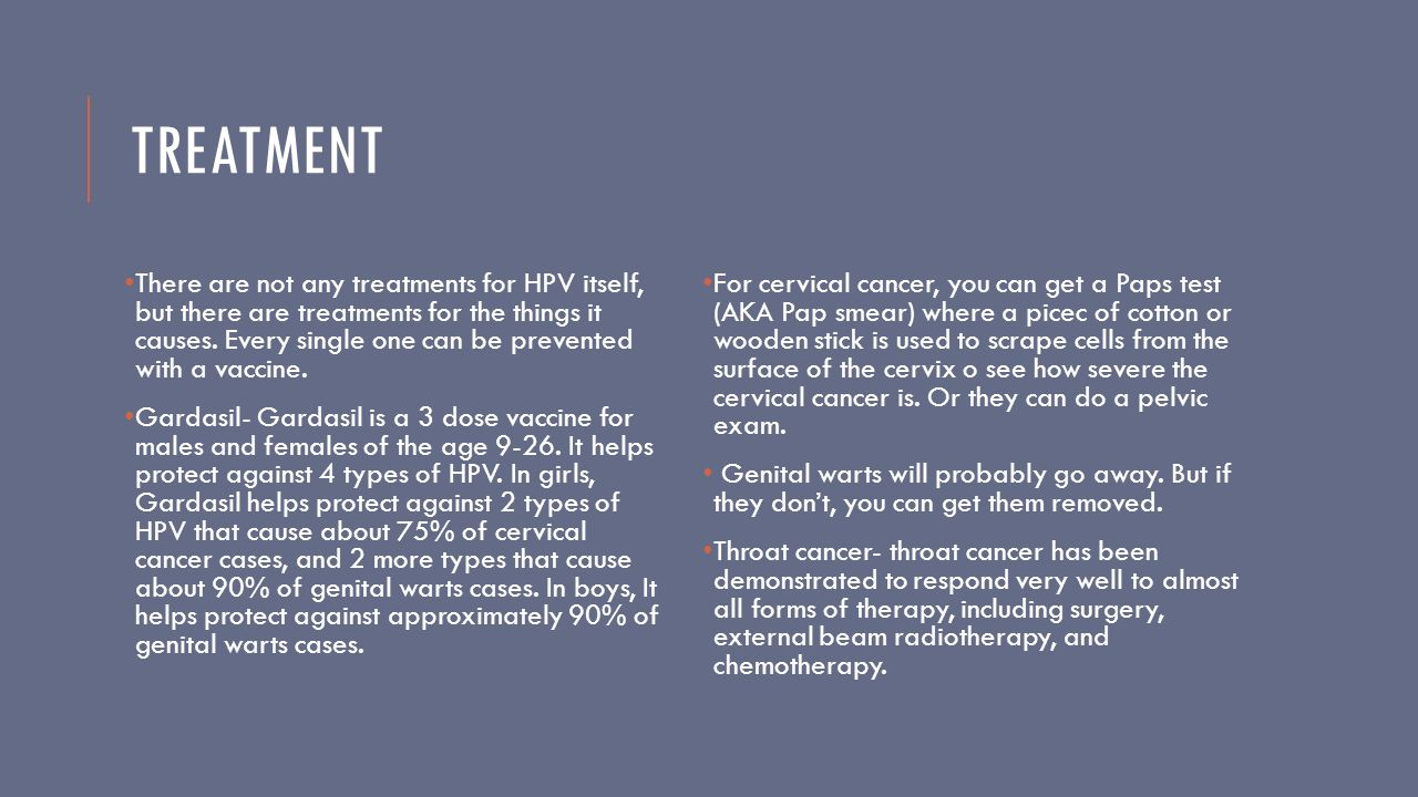 TREATMENT There are not any treatments for HPV itself, but there are treatments for the things it causes.