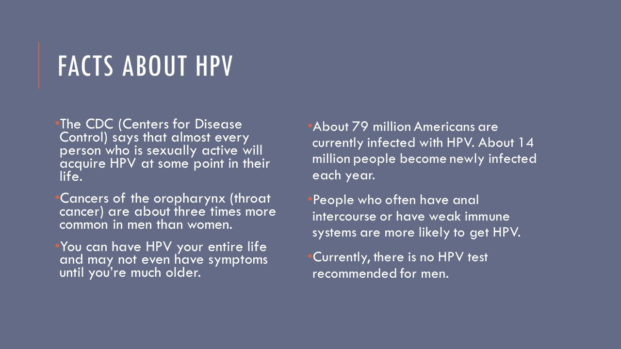 FACTS ABOUT HPV The CDC (Centers for Disease Control) says that almost every person who is sexually active will acquire HPV at some point in their life.