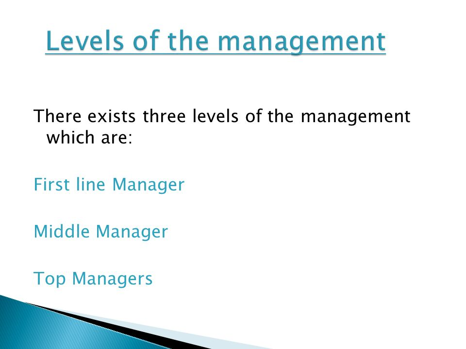 There exists three levels of the management which are: First line Manager Middle Manager Top Managers