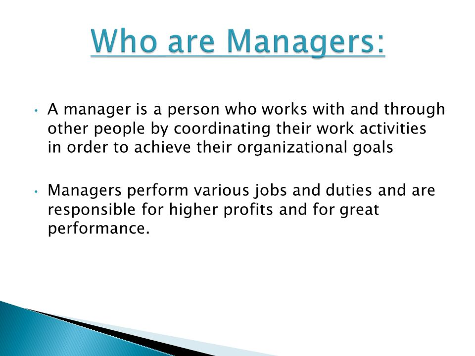 A manager is a person who works with and through other people by coordinating their work activities in order to achieve their organizational goals Managers perform various jobs and duties and are responsible for higher profits and for great performance.