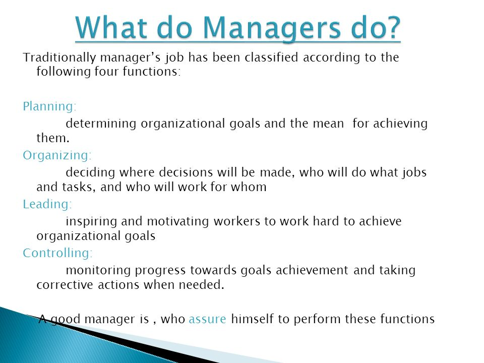 Traditionally manager's job has been classified according to the following four functions: Planning: determining organizational goals and the mean for achieving them.