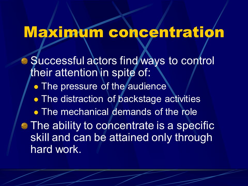 Maximum concentration Successful actors find ways to control their attention in spite of: The pressure of the audience The distraction of backstage activities The mechanical demands of the role The ability to concentrate is a specific skill and can be attained only through hard work.
