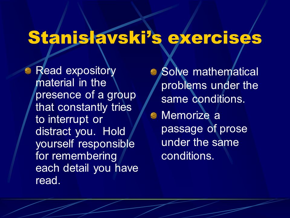 Stanislavski's exercises Read expository material in the presence of a group that constantly tries to interrupt or distract you.