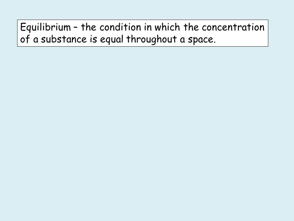 Equilibrium – the condition in which the concentration of a substance is equal throughout a space.