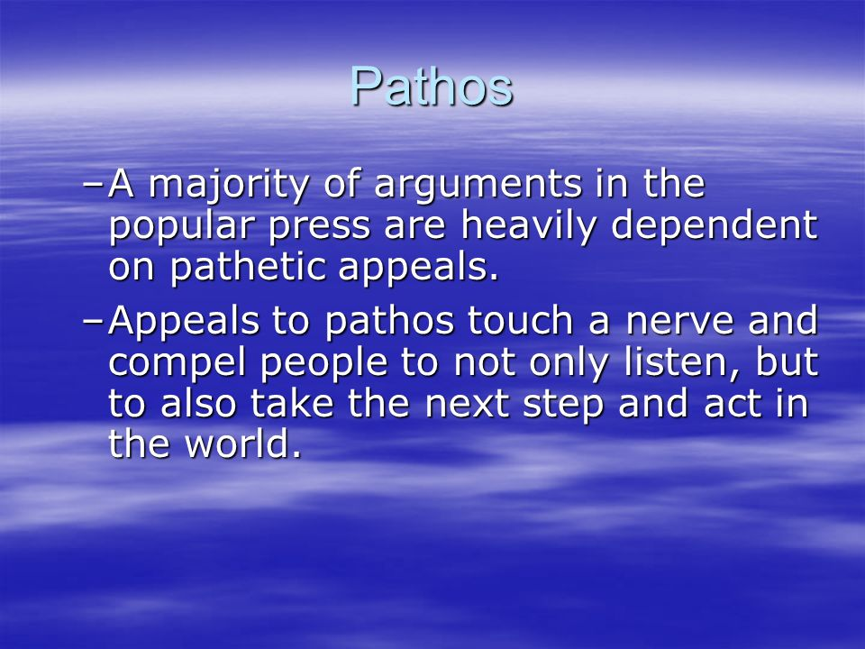 Pathos –A majority of arguments in the popular press are heavily dependent on pathetic appeals.