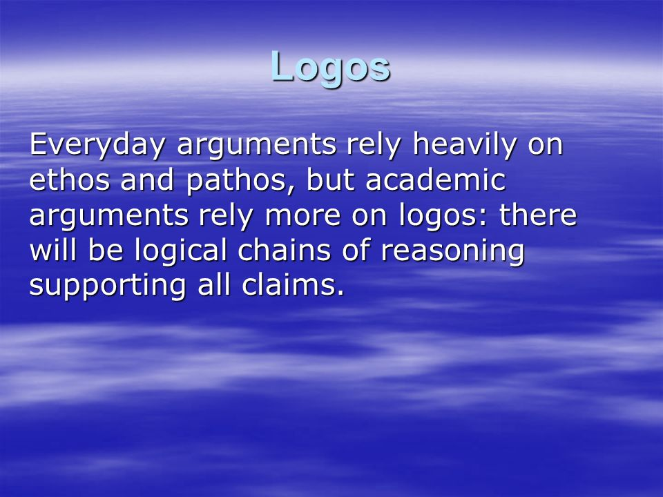 Logos Everyday arguments rely heavily on ethos and pathos, but academic arguments rely more on logos: there will be logical chains of reasoning supporting all claims.