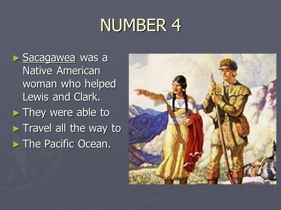 NUMBER 4 ► Sacagawea was a Native American woman who helped Lewis and Clark.