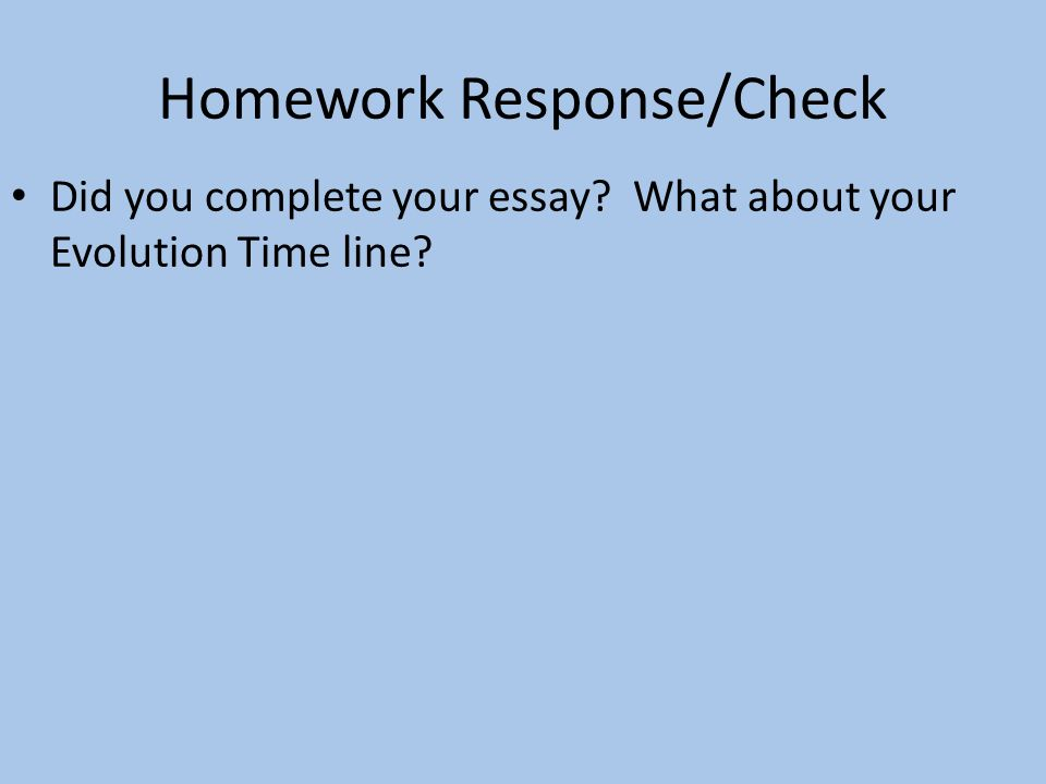 Homework Response/Check Did you complete your essay What about your Evolution Time line