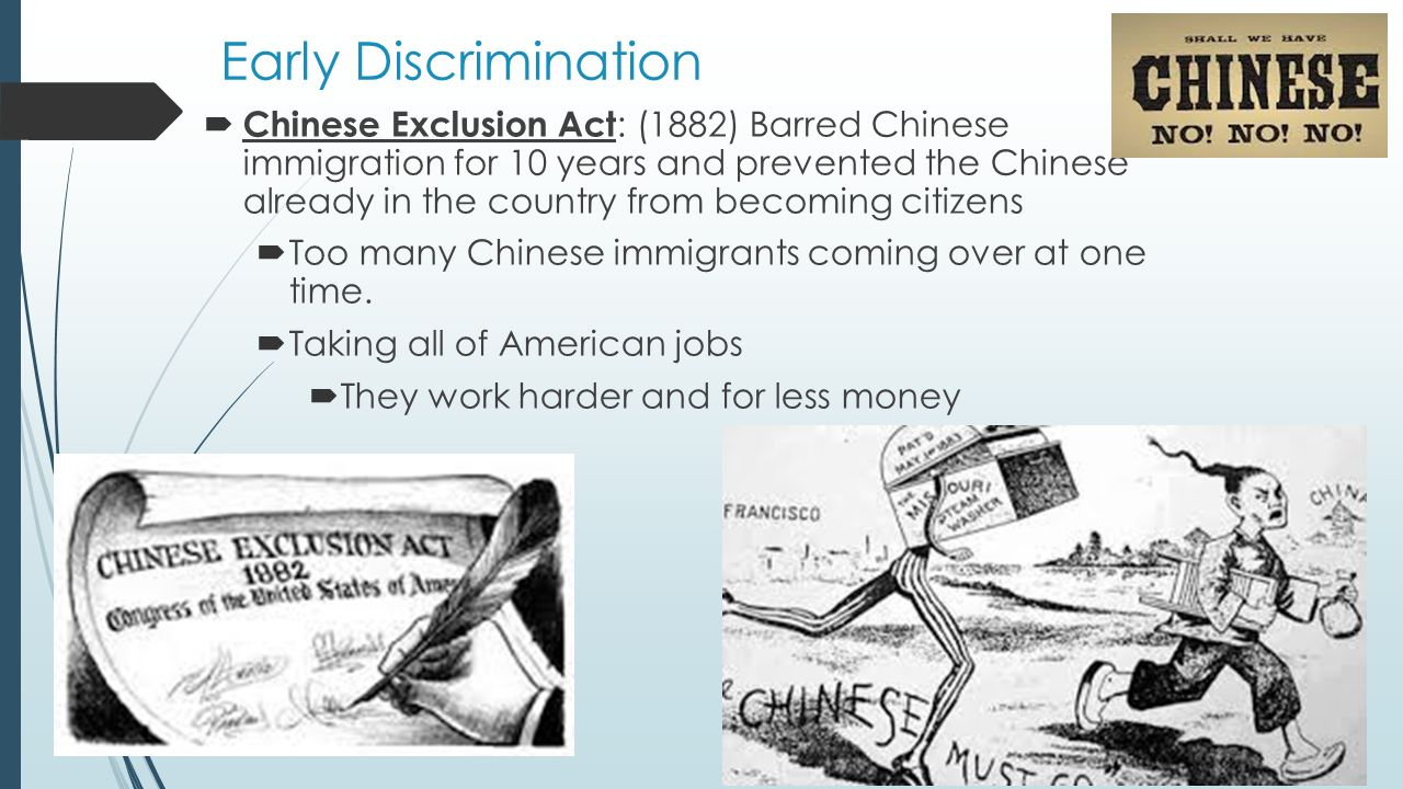 Early Discrimination  Chinese Exclusion Act : (1882) Barred Chinese immigration for 10 years and prevented the Chinese already in the country from becoming citizens  Too many Chinese immigrants coming over at one time.
