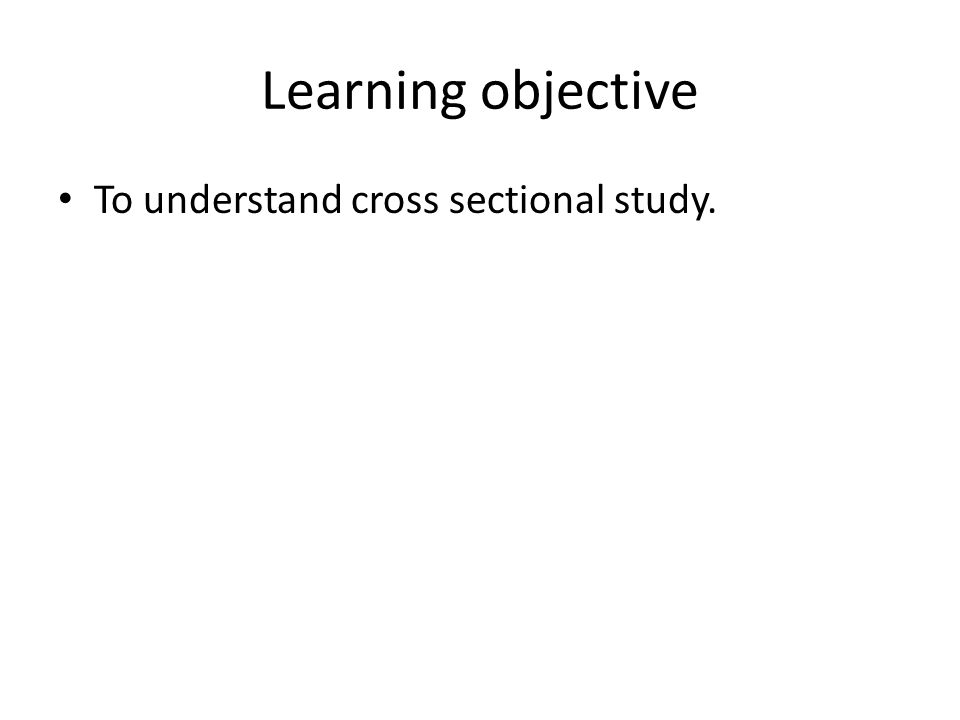 Learning objective To understand cross sectional study.