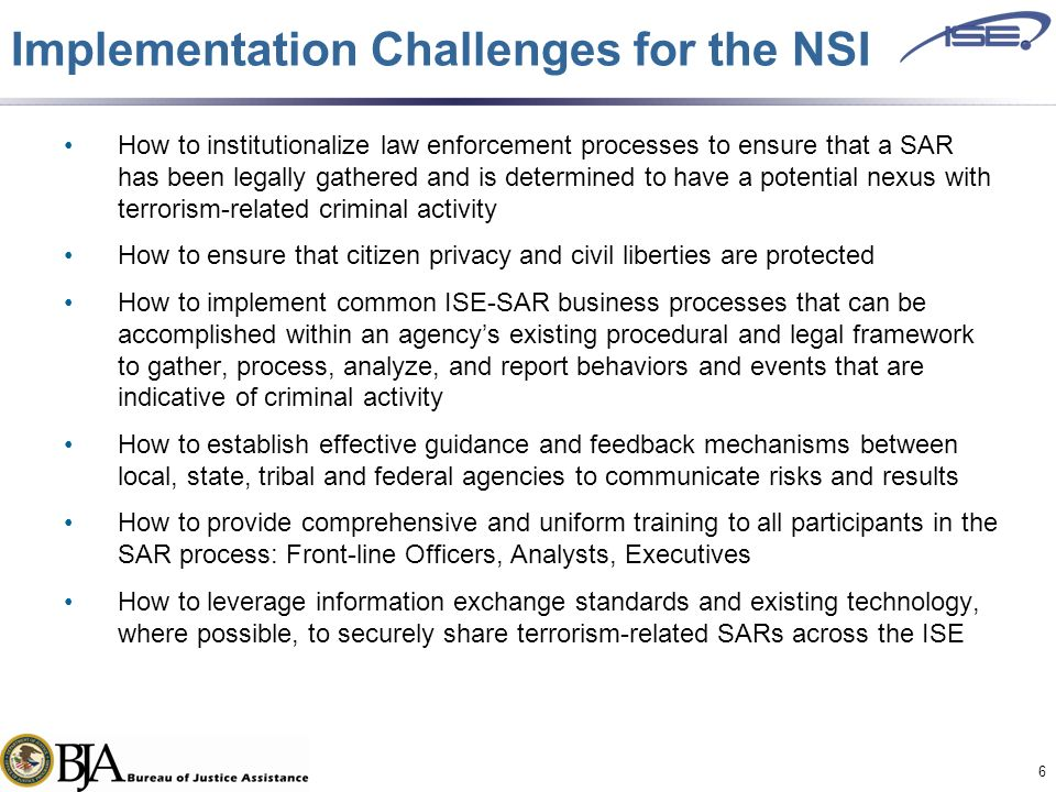 Implementation Challenges for the NSI How to institutionalize law enforcement processes to ensure that a SAR has been legally gathered and is determined to have a potential nexus with terrorism-related criminal activity How to ensure that citizen privacy and civil liberties are protected How to implement common ISE-SAR business processes that can be accomplished within an agency's existing procedural and legal framework to gather, process, analyze, and report behaviors and events that are indicative of criminal activity How to establish effective guidance and feedback mechanisms between local, state, tribal and federal agencies to communicate risks and results How to provide comprehensive and uniform training to all participants in the SAR process: Front-line Officers, Analysts, Executives How to leverage information exchange standards and existing technology, where possible, to securely share terrorism-related SARs across the ISE 6