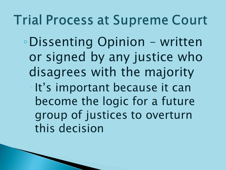  Once arguments are over, justices will write opinions on the case, and each justice chooses which opinion to sign his/her name to ◦ Majority Opinion – final decision on the case, signed by at least 5 justices  Becomes precedent for how future similar cases should be decided